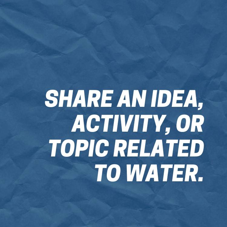 Share an idea, activity, or topic related to water